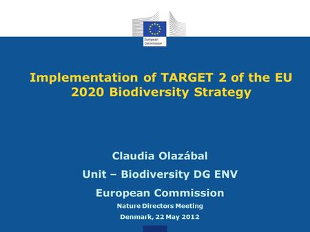 Implementation of TARGET 2 of the EU 2020 Biodiversity Strategy Claudia Olazábal Unit – Biodiversity DG ENV European Commission Nature Directors Meeting.