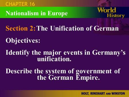 CHAPTER 16 Section 2:The Unification of German Objectives: Identify the major events in Germany's unification. Describe the system of government of the.