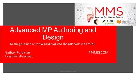 Advanced MP Authoring and Design Getting outside of the wizard and into the MP code with VSAE MMS Minnesota 2014 Nathan Foreman Jonathan Almquist #MMSSCOM.