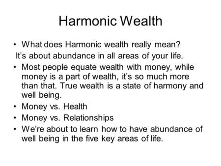 Harmonic Wealth What does Harmonic wealth really <strong>mean</strong>? It's about abundance in all areas of your life. Most people equate wealth with money, while money.