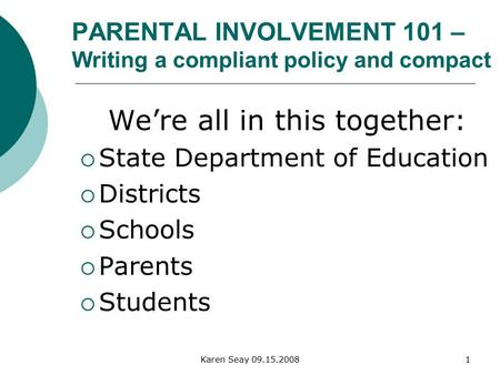 Karen Seay 09.15.20081 PARENTAL INVOLVEMENT 101 – Writing a compliant policy and compact We're all in this together:  State Department of Education 