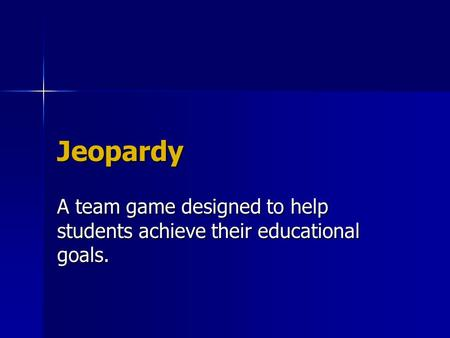 Jeopardy A team game designed to help students achieve their educational goals.