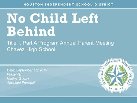 No Child Left Behind Title I, Part A Program Annual Parent Meeting Chavez High School Date: September 10, 2015 Presenter: Nadine Ghosn Assistant Principal.