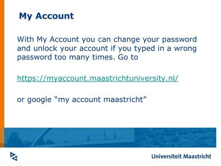 My Account With My Account you can change your password and unlock your account if you typed in a wrong password too many times. Go to https://myaccount.maastrichtuniversity.nl/