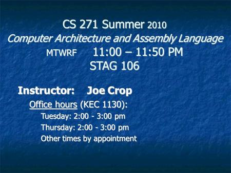 CS 271 Summer 2010 Computer Architecture and Assembly <strong>Language</strong> MTWRF 11:00 – 11:50 PM STAG 106 Instructor:Joe Crop Office hours (KEC 1130): Tuesday: 2:00.