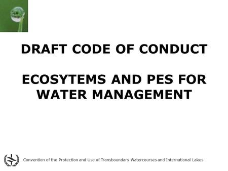 Convention of the Protection and Use of Transboundary Watercourses and International Lakes DRAFT CODE OF CONDUCT ECOSYTEMS AND PES FOR WATER MANAGEMENT.