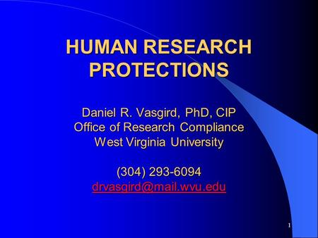 1 HUMAN RESEARCH PROTECTIONS Daniel R. Vasgird, PhD, CIP Office of Research Compliance West Virginia University (304) 293-6094