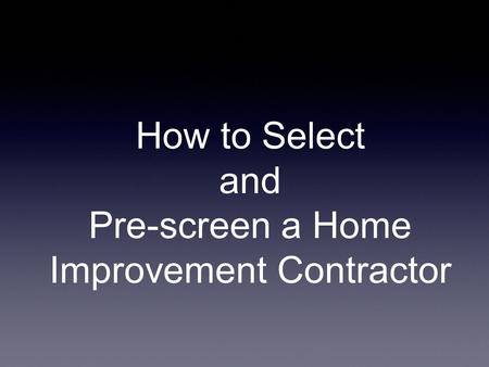 How to Select and Pre-screen a Home Improvement Contractor.