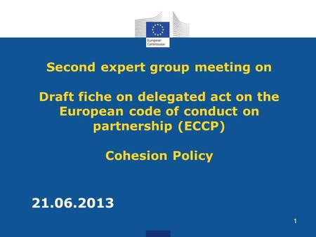 Second expert group meeting on Draft fiche on delegated act on the European code of conduct on partnership (ECCP) Cohesion Policy 21.06.2013 1.