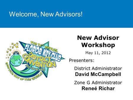 Welcome, New Advisors! New Advisor Workshop May 11, 2012 Presenters: District Administrator David McCampbell Zone G Administrator Reneé Richar.