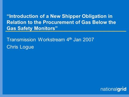 """Introduction of a New Shipper Obligation in Relation to the Procurement of Gas Below the Gas Safety Monitors"" Transmission Workstream 4 th Jan 2007 Chris."