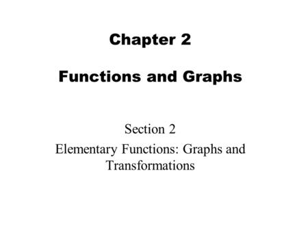 Chapter 2 Functions and Graphs Section 2 Elementary Functions: Graphs and Transformations.