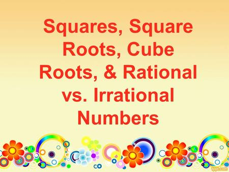 Squares, Square Roots, Cube Roots, & Rational vs. Irrational Numbers.