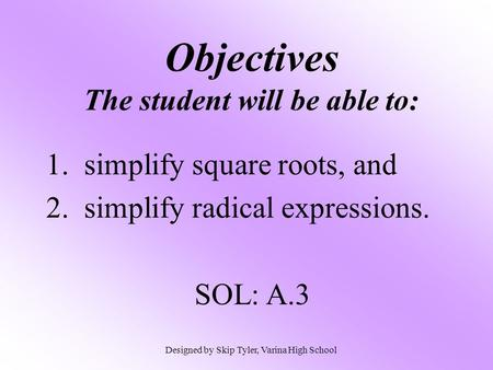 Objectives The student will be able to: 1. simplify square roots, and 2. simplify radical expressions. SOL: A.3 Designed by Skip Tyler, Varina High School.