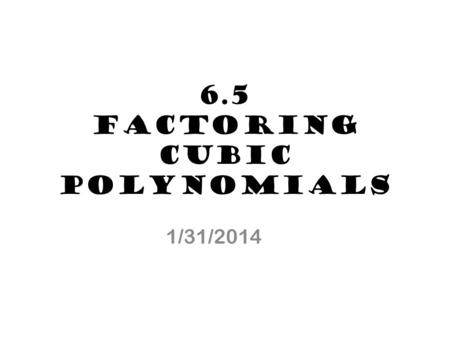 6.5 Factoring Cubic Polynomials 1/31/2014. Cube: a geometric figure where all sides are equal. 10 in Volume of a cube: side sideside V= 10 1010 V = 1000.
