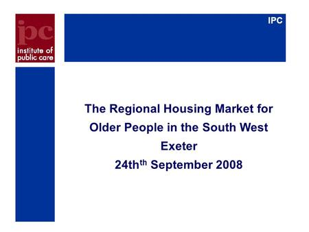 IPC The Regional Housing Market for Older People in the South West Exeter 24th th September 2008.