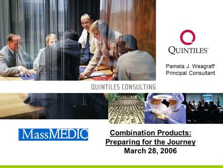 March 28, 2006 Combination Products: Preparing for the Journey March 28, 2006 Pamela J. Weagraff Principal Consultant.