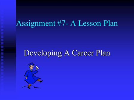 Assignment #7- A Lesson Plan <strong>Developing</strong> A Career Plan.