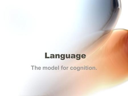 Language The model for cognition.. Properties of Language. 1.Communicative: language permits us to communicate with one or more people. 2.Arbitrarily.