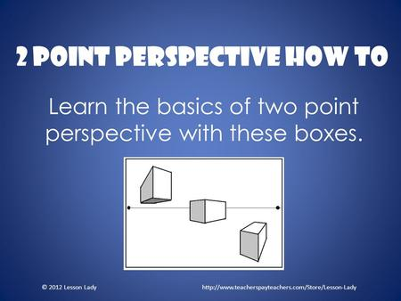 2 Point Perspective How To Learn the basics of two point perspective with these boxes. © 2012 Lesson Lady