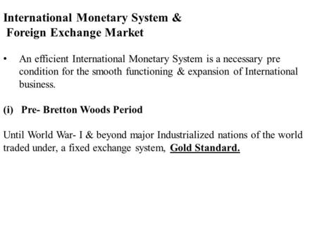 International Monetary <strong>System</strong> & Foreign Exchange Market An efficient International Monetary <strong>System</strong> is a necessary pre condition for the smooth functioning.