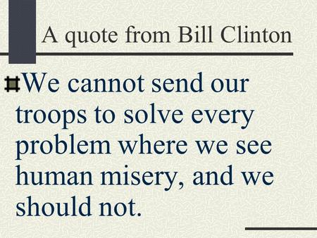 A quote from Bill Clinton We cannot send our troops to solve every problem where we see human misery, and we should not.