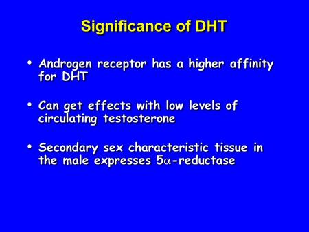Significance of DHT Androgen receptor has a higher affinity for DHT Can get effects with low levels of circulating testosterone Secondary sex characteristic.