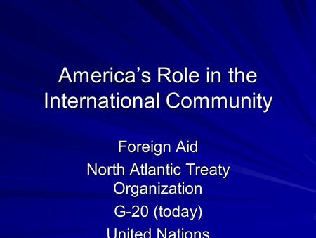 America's Role in the International Community Foreign Aid North Atlantic Treaty Organization G-20 (today) United Nations NAFTA International Red Cross.
