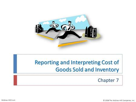 Reporting and Interpreting Cost of Goods Sold and Inventory Chapter 7 McGraw-Hill/Irwin © 2008 The McGraw-Hill Companies, Inc.