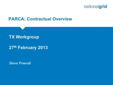 PARCA: Contractual Overview TX Workgroup 27 th February 2013 Steve Pownall.