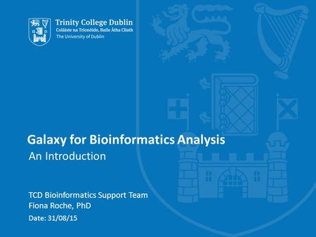 Galaxy for Bioinformatics Analysis An Introduction TCD Bioinformatics Support Team Fiona Roche, PhD Date: 31/08/15.