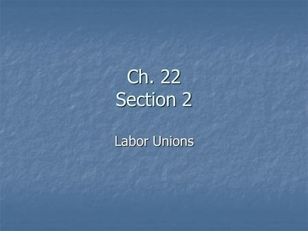 Ch. 22 Section 2 Labor Unions. Organized Labor Labor Unions are groups of workers who band together to have a better chance to obtain higher pay and better.