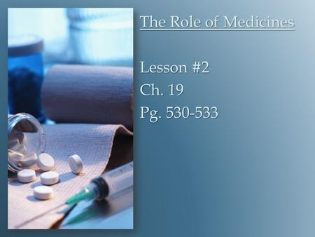 The Role of Medicines Lesson #2 Ch. 19 Pg. 530-533.