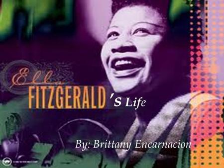 's Lif e By: Brittany Encarnacion. My female month person is Ella Fitzgerald. Ella was born on April 25, 1917, Newport News, Va., U.S. died June 15, 1996,