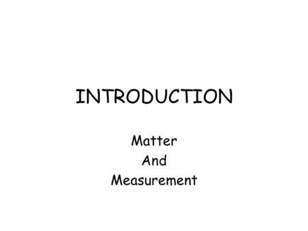 INTRODUCTION Matter And Measurement Steps in the Scientific Method 1.Observations - quantitative - qualitative 2.Formulating Hypotheses - possible explanation.