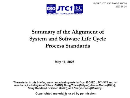 Page 1 ISO/IEC JTC 1/SC 7/WG 7 N1025 2007-05-24 Summary of the Alignment of System and Software Life Cycle Process Standards The material in this briefing.
