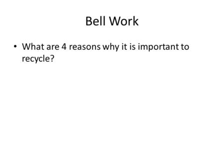 Bell Work What are 4 reasons why it is important to recycle?
