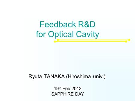 Feedback R&D for Optical Cavity Ryuta TANAKA (Hiroshima univ.) 19 th Feb 2013 SAPPHiRE DAY.