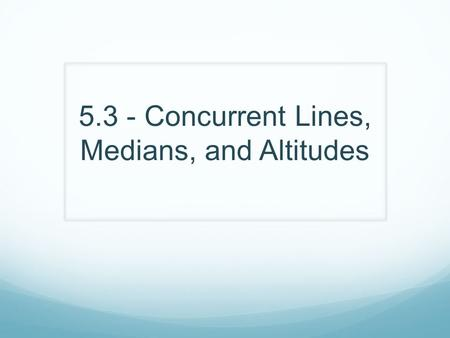 5.3 - Concurrent Lines, Medians, and Altitudes
