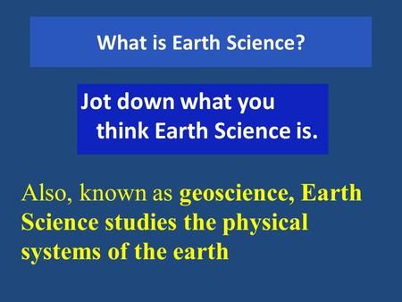 What is Earth Science? Jot down what you think Earth Science is. Also, known as geoscience, Earth Science studies the physical systems of the earth.