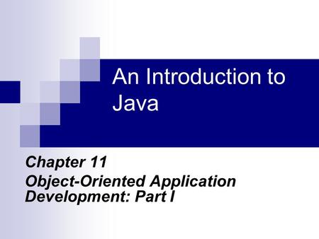 An Introduction to Java Chapter 11 Object-Oriented Application Development: Part I.