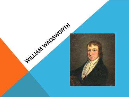 WILLIAM WADSWORTH. EARLY LIFE Second of 5 children Father (Law Agent and Rent Collector), Family Rich Mother died when Wadsworth was 8 Attended Hawkshead.
