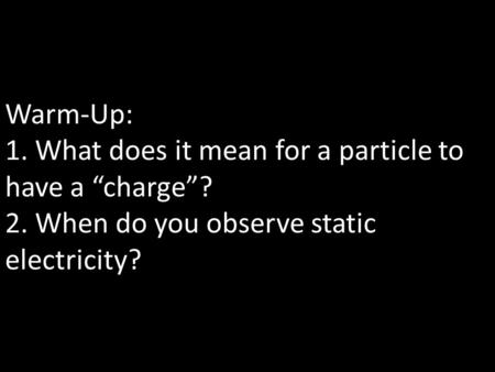 "Warm-Up: 1. What does it mean for a particle to have a ""charge""? 2. When do you observe static electricity?"