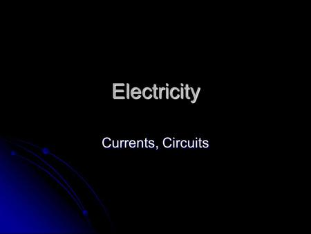 Electricity Currents, Circuits Electricity that moves… Current: The flow of electrons from one place to another. Current: The flow of electrons from.