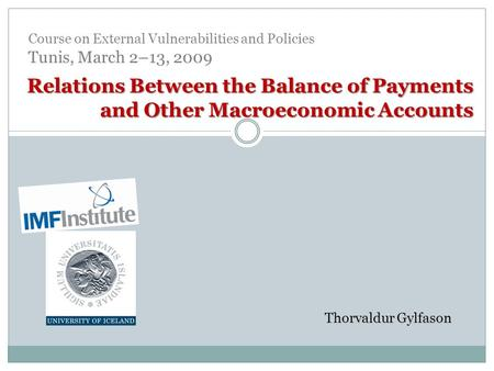 Relations Between the Balance of Payments <strong>and</strong> Other Macroeconomic Accounts Thorvaldur Gylfason Course on External Vulnerabilities <strong>and</strong> <strong>Policies</strong> Tunis, March.