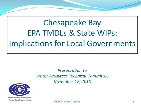 C hesapeake Bay EPA TMDLs & State WIPs: Implications for Local Governments Presentation to Water Resources Technical Committee November 12, 2010 1WRTC.