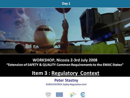 "WORKSHOP, Nicosia 2-3rd July 2008 ""Extension of SAFETY & QUALITY Common Requirements to the EMAC States"" Item 3 : Regulatory Context Peter Stastny EUROCONTROL."