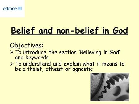 Belief and non-belief in God Objectives:  To introduce the section 'Believing in God' and keywords  To understand and explain what it means to be a theist,