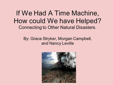 If We Had A Time Machine, How could We have Helped? Connecting to Other Natural Disasters. By: Grace Stryker, Morgan Campbell, and Nancy Leville.