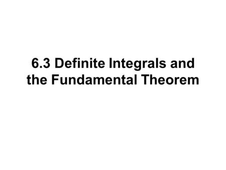 6.3 Definite Integrals and the Fundamental Theorem.